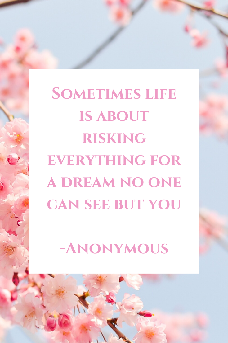 Sometimes life is about risking everyhting for a dream no one can see but you -Anonymous