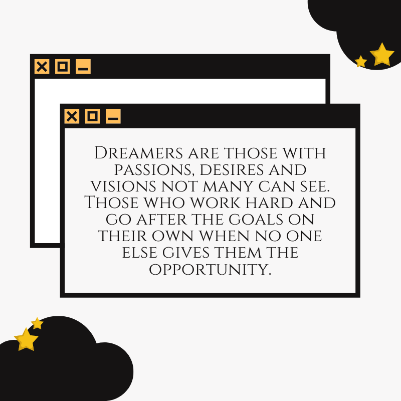 Dreamers are those with passions, desires and visions not many can see. Those who work hard and go after goals on their own when no one else gives them the opportunity.