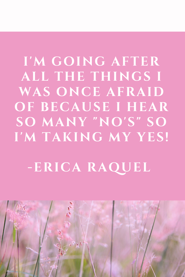 "I'm going after all the things I was once afraid of because I hear so many ""No's"" so I'm taking my yes! -Erica Raquel"